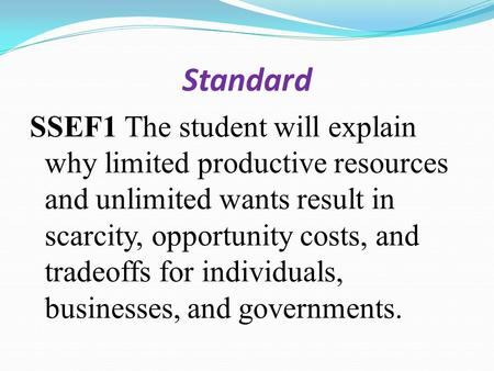 Standard SSEF1 The student will explain why limited productive resources and unlimited wants result in scarcity, opportunity costs, and tradeoffs for individuals,