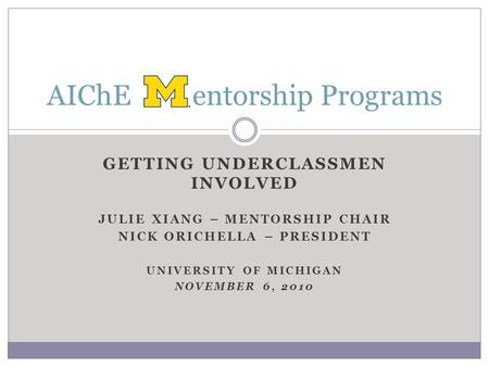 GETTING UNDERCLASSMEN INVOLVED JULIE XIANG – MENTORSHIP CHAIR NICK ORICHELLA – PRESIDENT UNIVERSITY OF MICHIGAN NOVEMBER 6, 2010 AIChE entorship Programs.