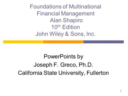 1 Foundations of Multinational Financial Management Alan Shapiro 10 th Edition John Wiley & Sons, Inc. PowerPoints by Joseph F. Greco, Ph.D. California.