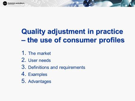 1 Quality adjustment in practice – the use of consumer profiles 1. The market 2. User needs 3. Definitions and requirements 4. Examples 5. Advantages.