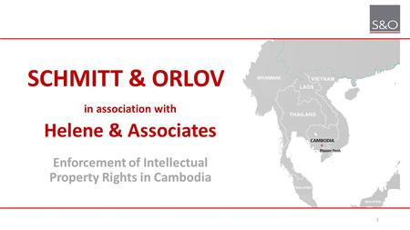 SCHMITT & ORLOV in association with Helene & Associates Enforcement of Intellectual Property Rights in Cambodia 1.