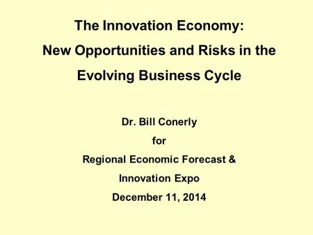The Innovation Economy: New Opportunities and Risks in the Evolving Business Cycle Dr. Bill Conerly for Regional Economic Forecast & Innovation Expo December.