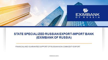 STATE SPECIALIZED RUSSIAN EXPORT-IMPORT BANK (EXIMBANK OF RUSSIA) FINANCIAL AND GUARANTEE SUPPORT OF RUSSIAN NON-COMMODITY EXPORT MOSCOW 2015.