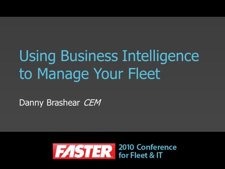 Using Business Intelligence to Manage Your Fleet Danny Brashear CEM.