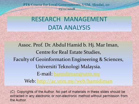 RESEARCH MANAGEMENT DATA ANALYSIS Assoc. Prof. Dr. Abdul Hamid b. Hj. Mar Iman, Centre for Real Estate Studies, Faculty of Geoinformation Engineering &