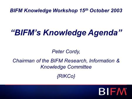 "BIFM Knowledge Workshop 15 th October 2003 ""BIFM's Knowledge Agenda"" Peter Cordy, Chairman of the BIFM Research, Information & Knowledge Committee {RIKCo}"