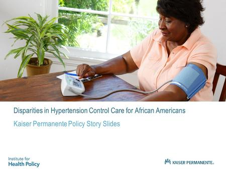 Disparities in Hypertension Control Care for African Americans Kaiser Permanente Policy Story Slides.