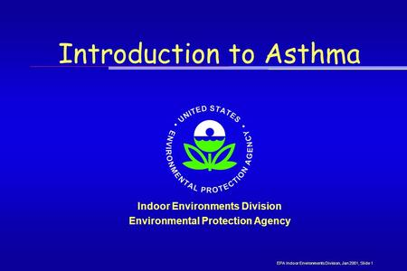 Introduction to Asthma Indoor Environments Division Environmental Protection Agency EPA Indoor Environments Division, Jan 2001, Slide 1.