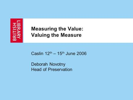 Measuring the Value: Valuing the Measure Caslin 12 th – 15 th June 2006 Deborah Novotny Head of Preservation.