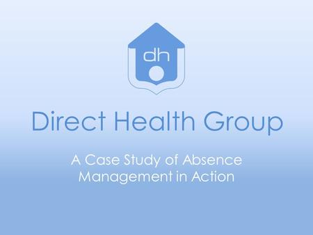 Direct Health Group A Case Study of Absence Management in Action.