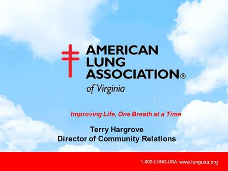 Www.lungusa.org Improving Life, One Breath at a Time 1-800-LUNG-USA www.lungusa.org Terry Hargrove Director of Community Relations.