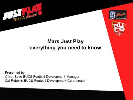 Mars Just Play 'everything you need to know' Presented by Oliver Selfe BUCS Football Development Manager Cai Robbins BUCS Football Development Co-ordinator.