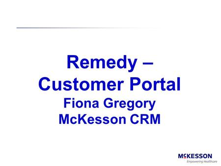 Remedy – Customer Portal Fiona Gregory McKesson CRM 1.