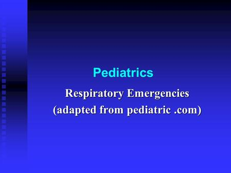 Respiratory Emergencies (adapted from pediatric .com)