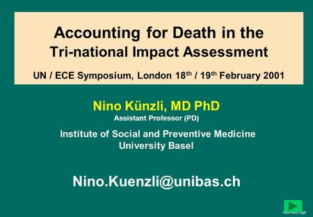 1 Accounting for Death in the Tri-national Impact Assessment UN / ECE Symposium, London 18 th / 19 th February 2001 Nino Künzli, MD PhD Assistant Professor.