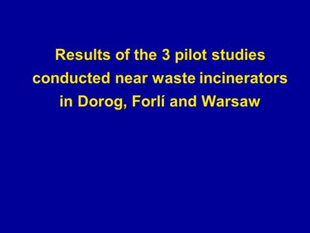 Results of the 3 pilot studies conducted near waste incinerators in Dorog, Forlí and Warsaw.