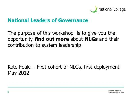 1 National Leaders of Governance The purpose of this workshop is to give you the opportunity find out more about NLGs and their contribution to system.