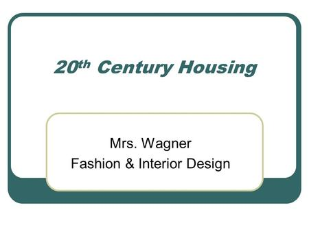 20 th Century Housing Mrs. Wagner Fashion & Interior Design.