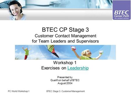 PC World Workshop 1BTEC Stage 3: Customer Management BTEC CP Stage 3 Customer Contact Management for Team Leaders and Supervisors Workshop 1 Exercises.