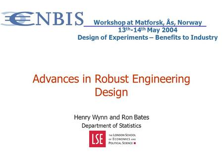 Advances in Robust Engineering Design Henry Wynn and Ron Bates Department of Statistics Workshop at Matforsk, Ås, Norway 13 th -14 th May 2004 Design of.