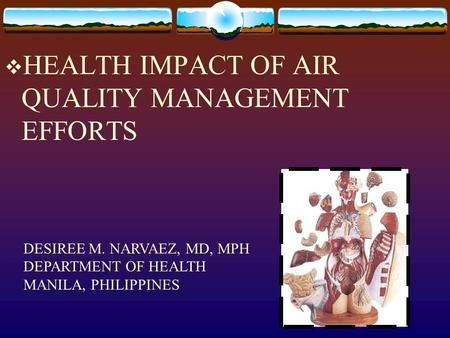  HEALTH IMPACT OF AIR QUALITY MANAGEMENT EFFORTS DESIREE M. NARVAEZ, MD, MPH DEPARTMENT OF HEALTH MANILA, PHILIPPINES.
