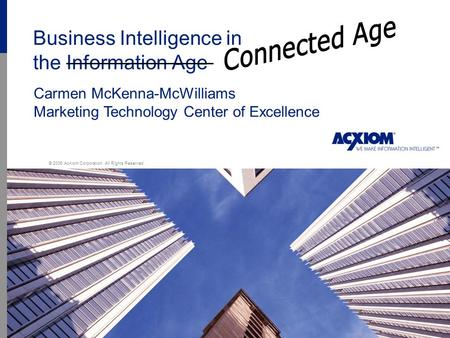 1 Business Intelligence in the Information Age © 2006 Acxiom Corporation. All Rights Reserved. Carmen McKenna-McWilliams Marketing Technology Center of.