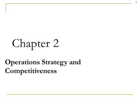 1 Chapter 2 Operations Strategy and Competitiveness.