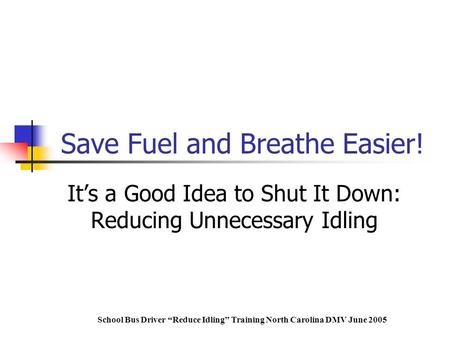 "It's a Good Idea to Shut It Down: Reducing Unnecessary Idling School Bus Driver ""Reduce Idling"" Training North Carolina DMV June 2005 Save Fuel and Breathe."