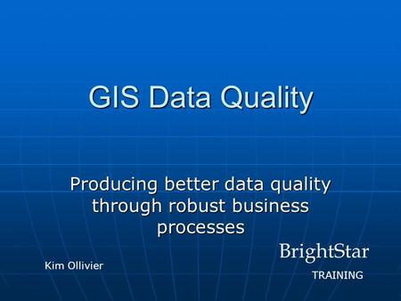 GIS Data Quality Producing better data quality through robust business processes BrightStar TRAINING Kim Ollivier.