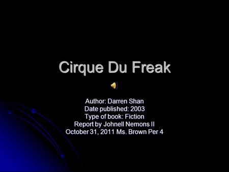 Cirque Du Freak Author: Darren Shan Date published: 2003 Type of book: Fiction Report by Johnell Nemons II October 31, 2011 Ms. Brown Per 4.