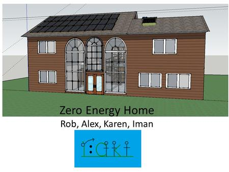 Zero Energy Home Rob, Alex, Karen, Iman. Project Overview Project Goals: -Creating a Zero Energy Home that is still our dream home where we would all.