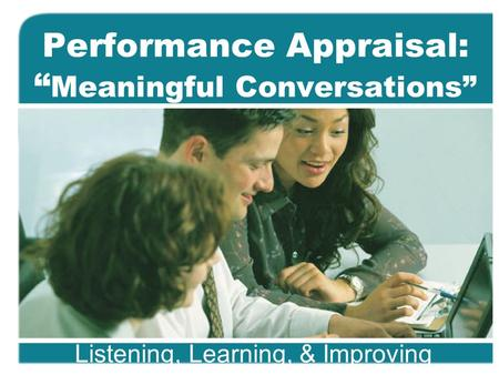 "Performance Appraisal: "" Meaningful Conversations"" Listening, Learning, & Improving."