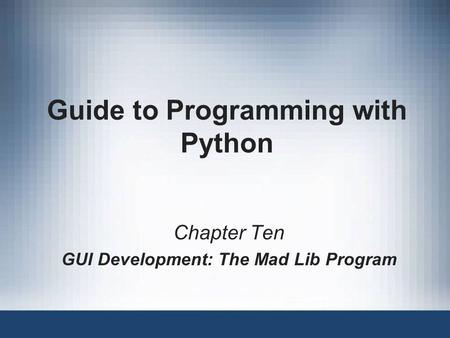 Guide to Programming with Python Chapter Ten GUI Development: The Mad Lib Program.