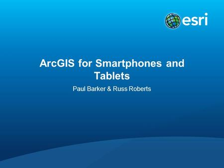 ArcGIS for Smartphones and Tablets Paul Barker & Russ Roberts.