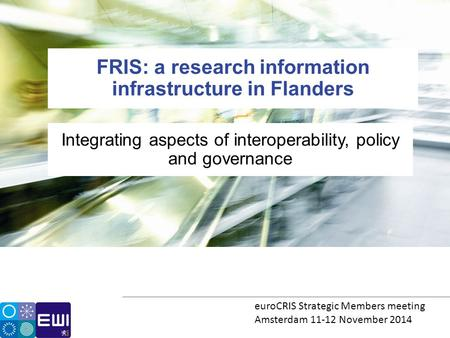 Integrating aspects of interoperability, policy and governance FRIS: a research information infrastructure in Flanders euroCRIS Strategic Members meeting.