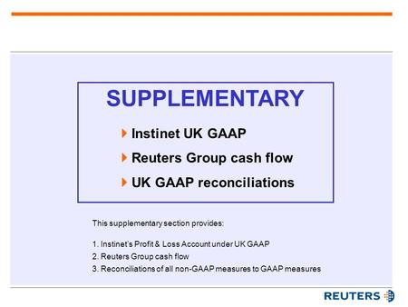 SUPPLEMENTARY  Instinet UK GAAP  Reuters Group cash flow  UK GAAP reconciliations This supplementary section provides: 1.Instinet's Profit & Loss Account.