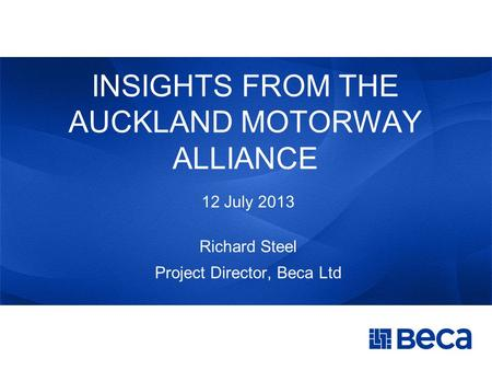 INSIGHTS FROM THE AUCKLAND MOTORWAY ALLIANCE 12 July 2013 Richard Steel Project Director, Beca Ltd.