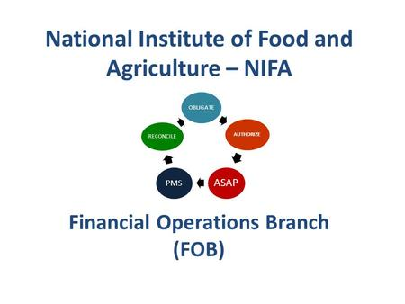 National Institute of Food and Agriculture – NIFA Financial Operations Branch (FOB) OBLIGATE AUTHORIZE ASAP PMS RECONCILE.