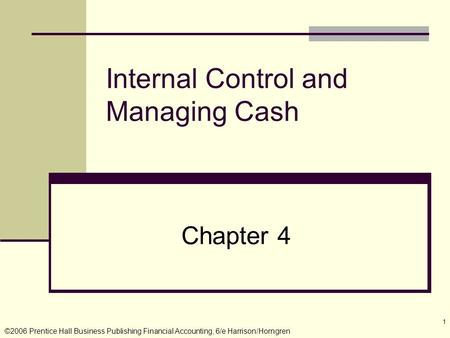 ©2006 Prentice Hall Business Publishing Financial Accounting, 6/e Harrison/Horngren 1 Internal Control and Managing Cash Chapter 4.