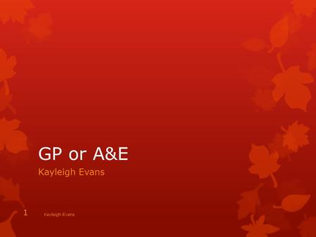 GP or A&E Kayleigh Evans 1. Children When to take your Child to A&E 1.If your child has Asthma attack, 2.Very high Temperature with Rash can be serious.