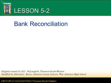 CENTURY 21 ACCOUNTING © Thomson/South-Western LESSON 5-2 Bank Reconciliation Original created by M.C. McLaughlin, Thomson/South-Western Modified by Deborah.