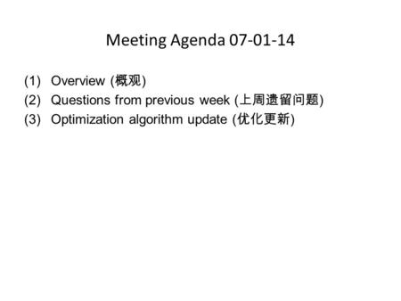 Meeting Agenda 07-01-14 (1)Overview ( 概观 ) (2)Questions from previous week ( 上周遗留问题 ) (3)Optimization algorithm update ( 优化更新 )