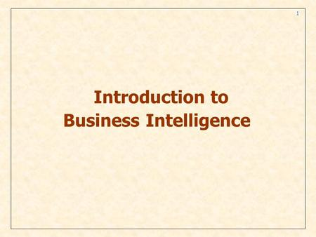 1 Introduction to Business Intelligence. 2 Changing Business Environments and Computerized Decision Support The Business Pressures-Responses-Support Model.