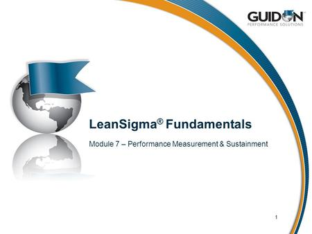 LeanSigma ® Fundamentals Module 7 – Performance Measurement & Sustainment 1.