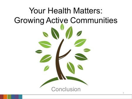 1 Your Health Matters: Growing Active Communities Conclusion.