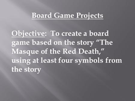 "Board Game Projects Objective: To create a board game based on the story ""The Masque of the Red Death,"" using at least four symbols from the story."