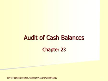 ©2012 Pearson Education, Auditing 14/e, Arens/Elder/Beasley 5 - 5 Audit of Cash Balances Chapter 23.