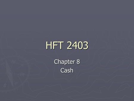 HFT 2403 Chapter 8 Cash. Cash ►T►T►T►The most liquid of all current assets ►A►A►A►Also the most vulnerable ►I►I►I►It is cash that runs the business, not.