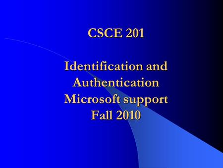CSCE 201 Identification and Authentication Microsoft support Fall 2010.