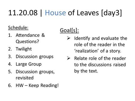 11.20.08 | House of Leaves [day3] Schedule: 1.Attendance & Questions? 2.Twilight 3.Discussion groups 4.Large Group 5.Discussion groups, revisited 6.HW.